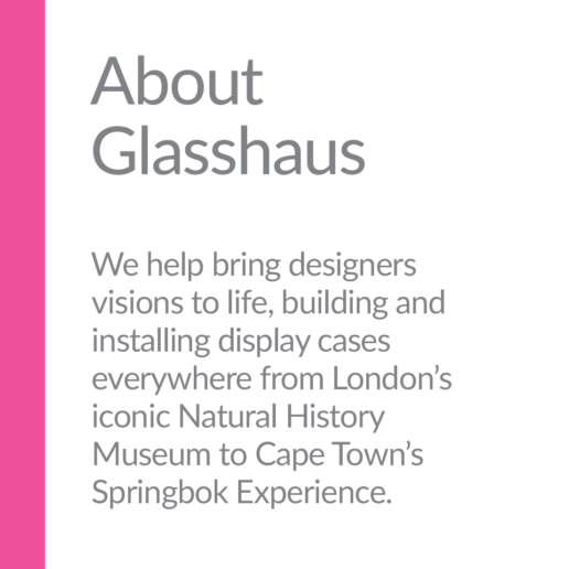 About Glasshaus. We help bring designers visions to life, building and installing display cases everywhere from London's iconic Natural History Museum to Cape Town's Springbok Experience.