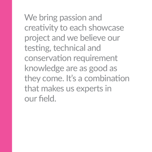 We bring passion and creativity to each showcase project and we believe our testing, technical and conservation requirement knowledge are as good as they come. It's a combination that makes us experts in our field.