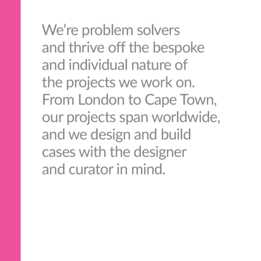 We're problem solvers and thrive off the bespoke and individual nature of the projects we work on. From London to Cape Town, our projects span worldwide, and we design and build cases with the designer and curator in mind.