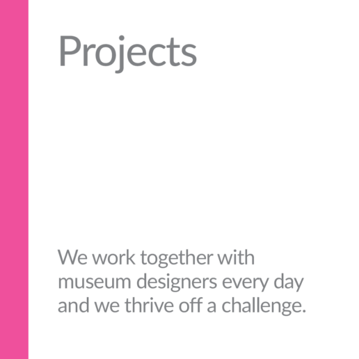 Projects. We work together with museum designers every day and we thrive off a challenge.