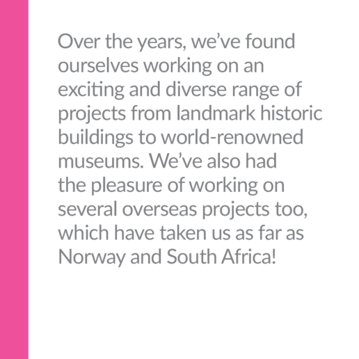 Over the years, we've found ourselves working on an exciting and diverse range of projects from landmark historic buildings to world-renowned museums. We've also had the pleasure of working on several overseas projects too, which have taken us as far as Norway and South Africa!