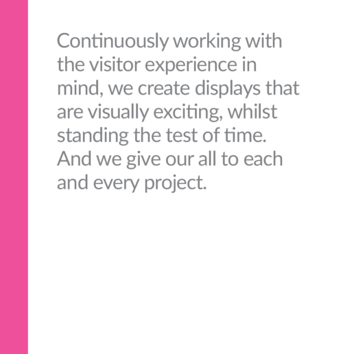 Continuously working with the visitor experience in mind, we create displays that are visually exciting, whilst standing the test of time. And we give our all to each and every project.