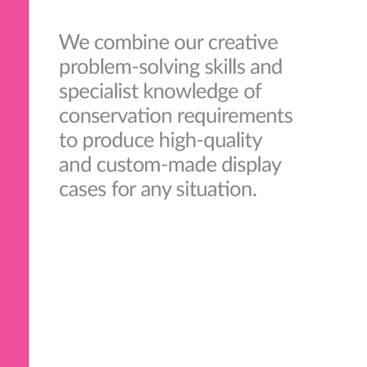 We combine our creative problem-solving skills and specialist knowledge of conservation requirements to produce high-quality and custom-made display cases for any situation.