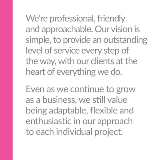 We're professional, friendly and approachable. Our vision is simple, to provide an outstanding level of service every step of the way, with our clients at the heart of everything we do. Even as we continue to grow as a business, we still value being adaptable, flexible and enthusiastic in our approach to each individual project.