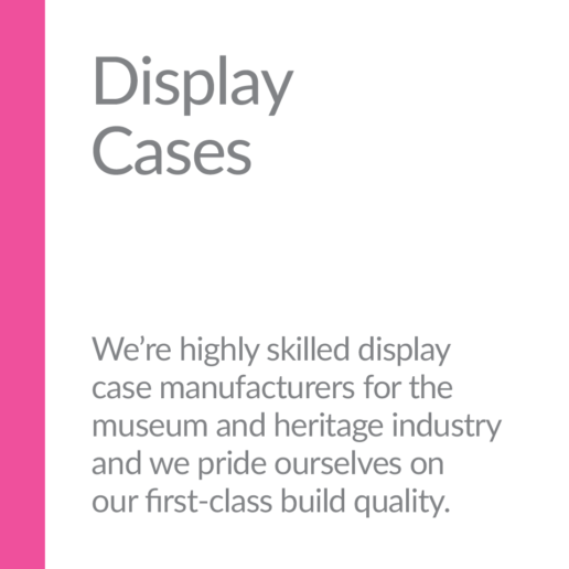 Display Cases. We're highly skilled display case manufacturers for the museum and heritage industry and we pride ourselves on our first-class build quality.