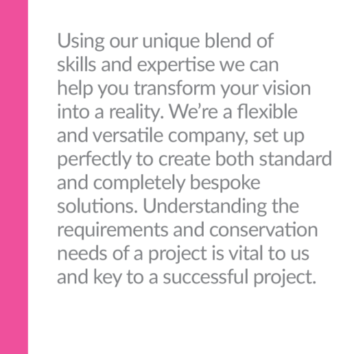 Using our unique blend of skills and expertise we can help you transform your vision into a reality. We're a flexible and versatile company, set up perfectly to create both standard and completely bespoke solutions. Understanding the requirements and conservation needs of a project is vital to us and key to a successful project.