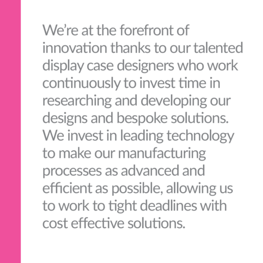 We're at the forefront of innovation thanks to our talented display case designers who work continuously to invest time in researching and developing our designs and bespoke solutions. We invest in leading technology to make our manufacturing processes as advanced and efficient as possible, allowing us to work to tight deadlines with cost effective solutions.