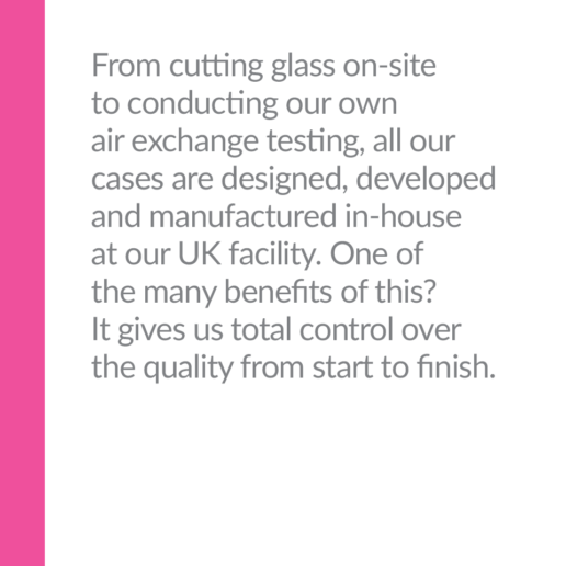 From cutting glass on-site to conducting our own air exchange testing, all our cases are designed, developed and manufactured in-house at our UK facility. One of the many benefits of this? It gives us total control over the quality from start to finish.