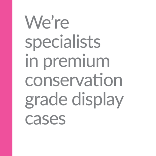We're specialists in premium conservation grade display cases.