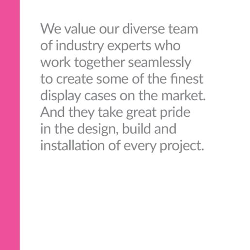 We value our diverse team of industry experts who work together seamlessly to create some of the finest display cases on the market. And they take great pride in the design, build and installation of every project.